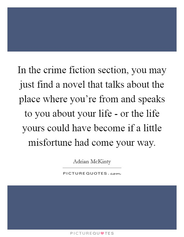 In the crime fiction section, you may just find a novel that talks about the place where you're from and speaks to you about your life - or the life yours could have become if a little misfortune had come your way Picture Quote #1