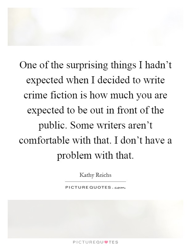 One of the surprising things I hadn't expected when I decided to write crime fiction is how much you are expected to be out in front of the public. Some writers aren't comfortable with that. I don't have a problem with that Picture Quote #1