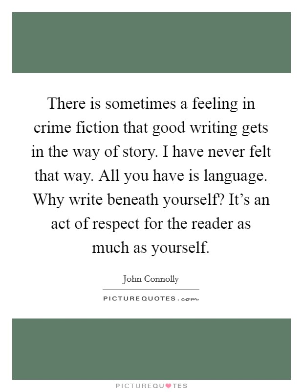 There is sometimes a feeling in crime fiction that good writing gets in the way of story. I have never felt that way. All you have is language. Why write beneath yourself? It's an act of respect for the reader as much as yourself Picture Quote #1