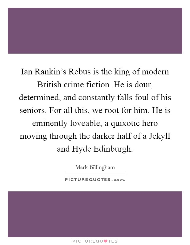 Ian Rankin's Rebus is the king of modern British crime fiction. He is dour, determined, and constantly falls foul of his seniors. For all this, we root for him. He is eminently loveable, a quixotic hero moving through the darker half of a Jekyll and Hyde Edinburgh. Picture Quote #1