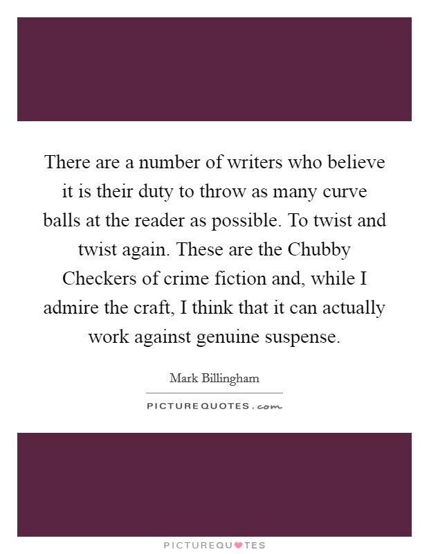 There are a number of writers who believe it is their duty to throw as many curve balls at the reader as possible. To twist and twist again. These are the Chubby Checkers of crime fiction and, while I admire the craft, I think that it can actually work against genuine suspense Picture Quote #1