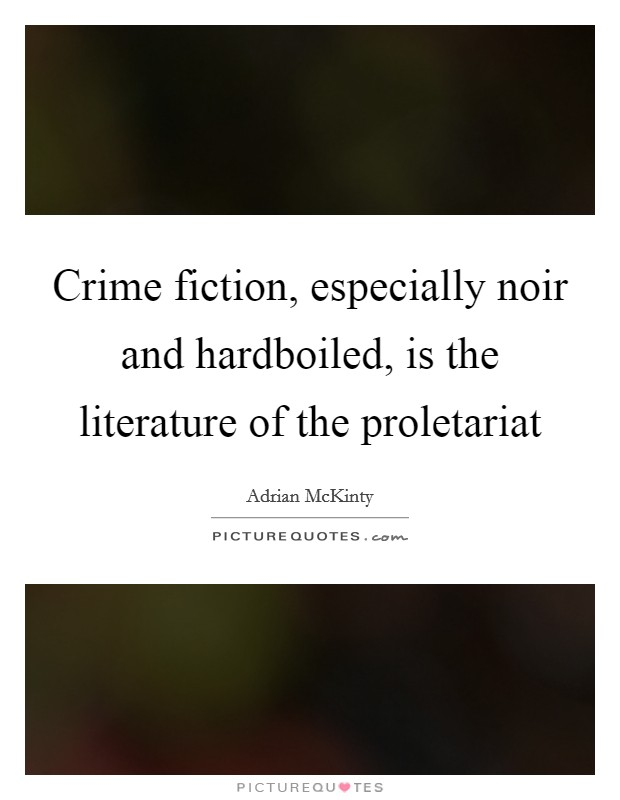 Crime fiction, especially noir and hardboiled, is the literature of the proletariat Picture Quote #1