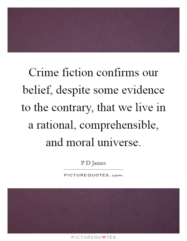 Crime fiction confirms our belief, despite some evidence to the contrary, that we live in a rational, comprehensible, and moral universe Picture Quote #1