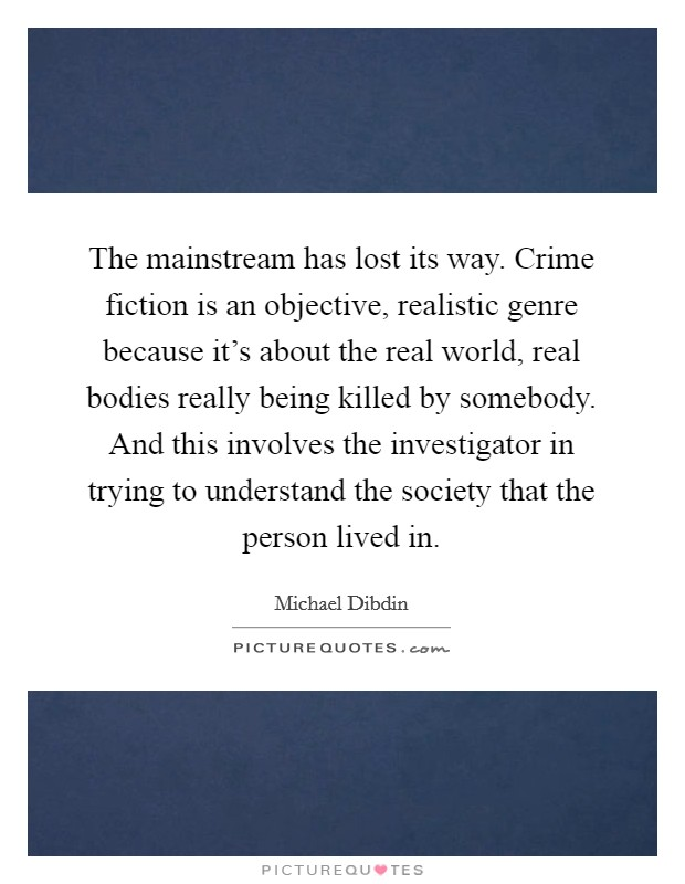 The mainstream has lost its way. Crime fiction is an objective, realistic genre because it's about the real world, real bodies really being killed by somebody. And this involves the investigator in trying to understand the society that the person lived in Picture Quote #1