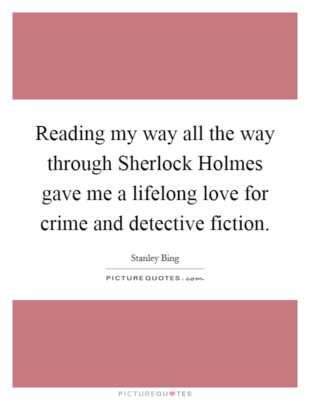 Reading my way all the way through Sherlock Holmes gave me a lifelong love for crime and detective fiction Picture Quote #1