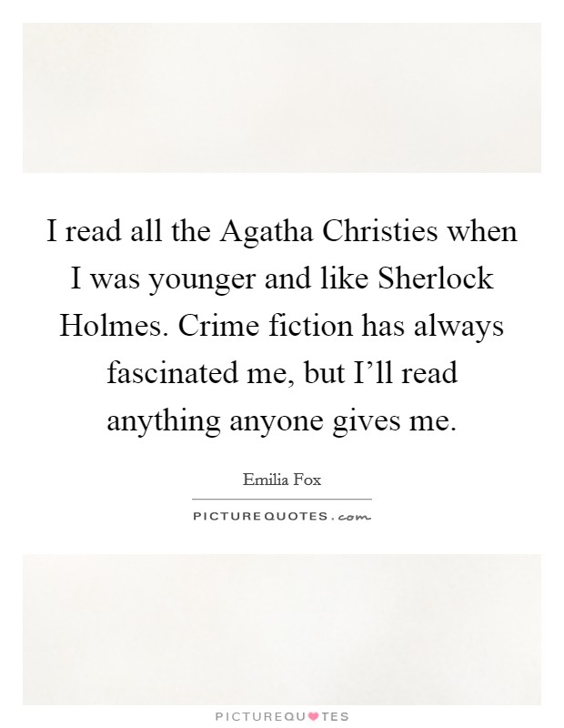 I read all the Agatha Christies when I was younger and like Sherlock Holmes. Crime fiction has always fascinated me, but I'll read anything anyone gives me Picture Quote #1