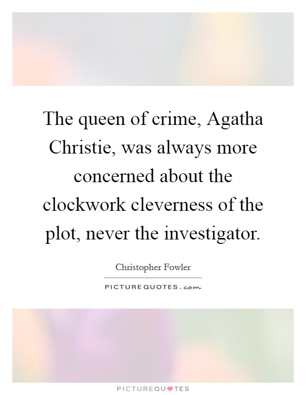 The queen of crime, Agatha Christie, was always more concerned about the clockwork cleverness of the plot, never the investigator Picture Quote #1
