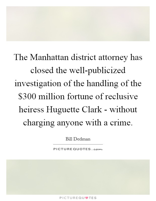 The Manhattan district attorney has closed the well-publicized investigation of the handling of the $300 million fortune of reclusive heiress Huguette Clark - without charging anyone with a crime Picture Quote #1