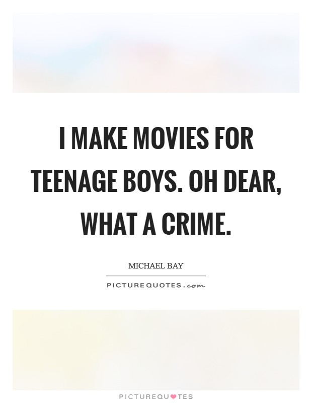 I make movies for teenage boys. Oh dear, what a crime Picture Quote #1