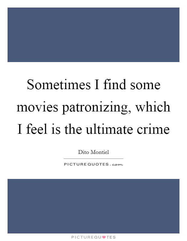 Sometimes I find some movies patronizing, which I feel is the ultimate crime Picture Quote #1