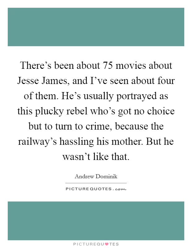 There's been about 75 movies about Jesse James, and I've seen about four of them. He's usually portrayed as this plucky rebel who's got no choice but to turn to crime, because the railway's hassling his mother. But he wasn't like that. Picture Quote #1