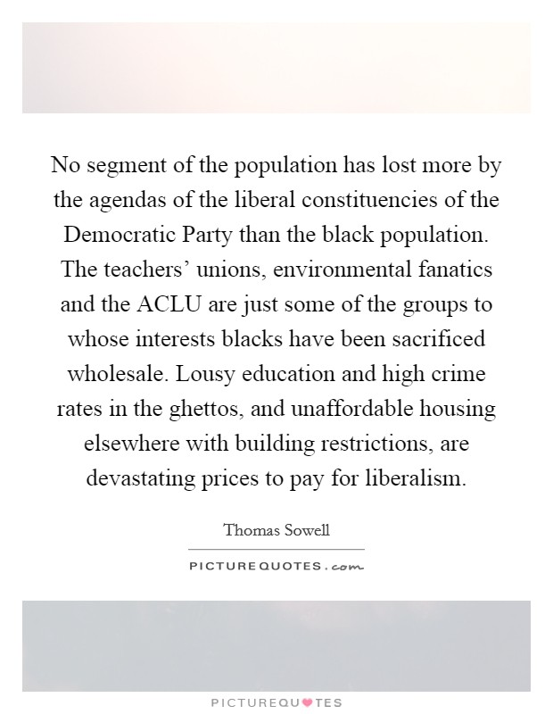 No segment of the population has lost more by the agendas of the liberal constituencies of the Democratic Party than the black population. The teachers' unions, environmental fanatics and the ACLU are just some of the groups to whose interests blacks have been sacrificed wholesale. Lousy education and high crime rates in the ghettos, and unaffordable housing elsewhere with building restrictions, are devastating prices to pay for liberalism Picture Quote #1