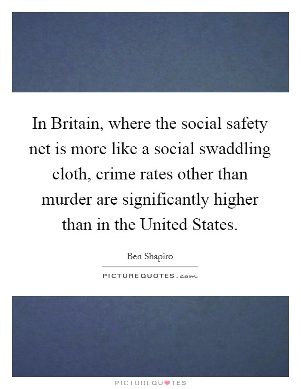 In Britain, where the social safety net is more like a social swaddling cloth, crime rates other than murder are significantly higher than in the United States Picture Quote #1