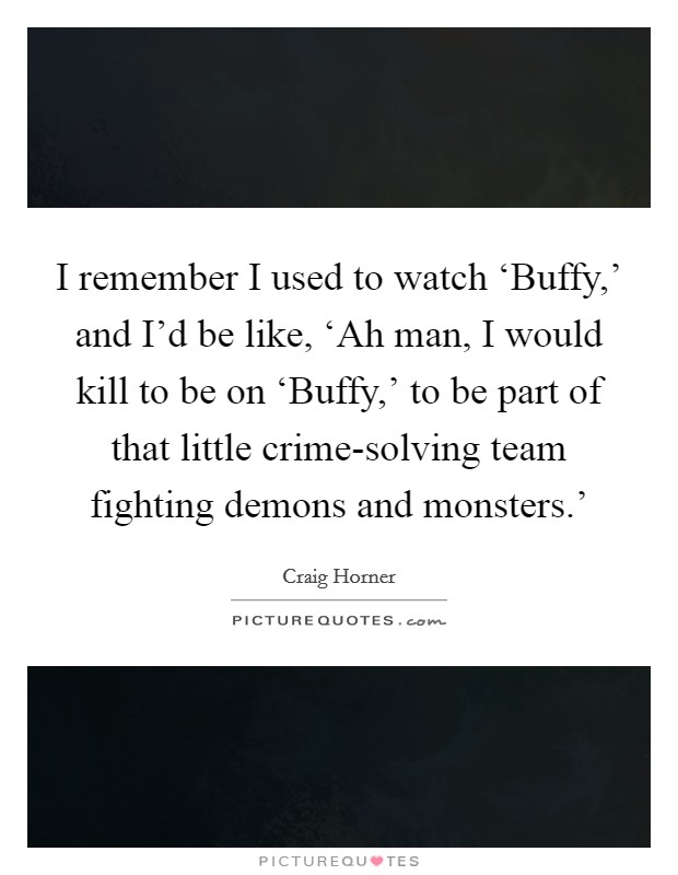 I remember I used to watch 'Buffy,' and I'd be like, 'Ah man, I would kill to be on 'Buffy,' to be part of that little crime-solving team fighting demons and monsters.' Picture Quote #1