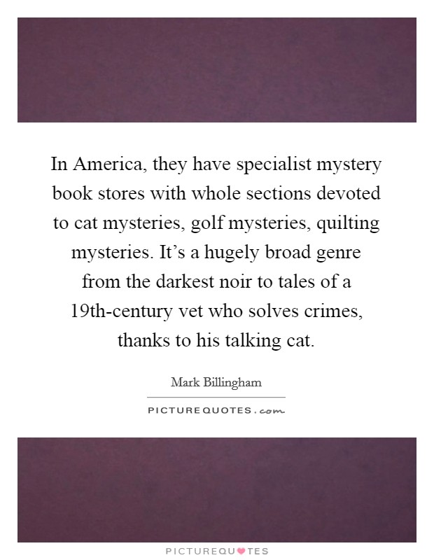 In America, they have specialist mystery book stores with whole sections devoted to cat mysteries, golf mysteries, quilting mysteries. It's a hugely broad genre from the darkest noir to tales of a 19th-century vet who solves crimes, thanks to his talking cat Picture Quote #1