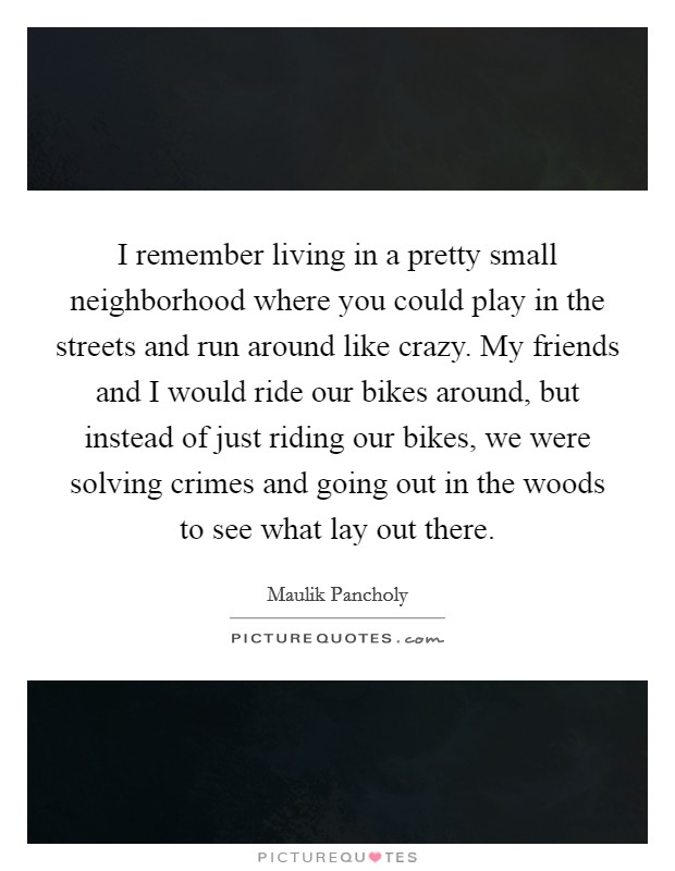 I remember living in a pretty small neighborhood where you could play in the streets and run around like crazy. My friends and I would ride our bikes around, but instead of just riding our bikes, we were solving crimes and going out in the woods to see what lay out there Picture Quote #1