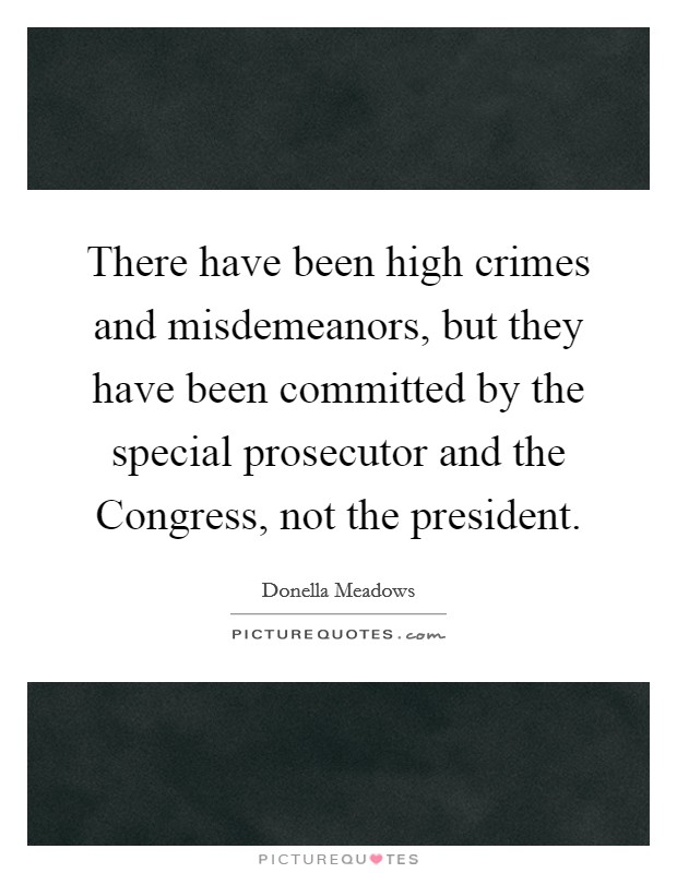 There have been high crimes and misdemeanors, but they have been committed by the special prosecutor and the Congress, not the president Picture Quote #1
