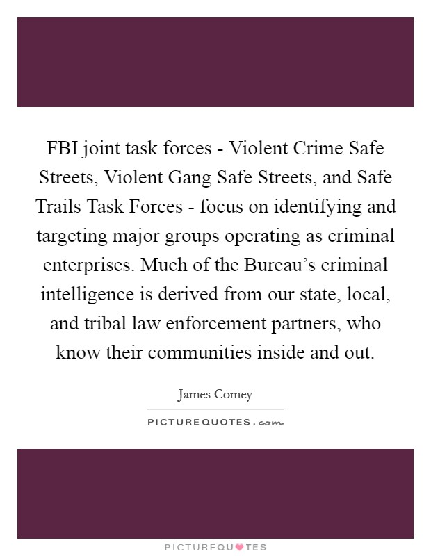 FBI joint task forces - Violent Crime Safe Streets, Violent Gang Safe Streets, and Safe Trails Task Forces - focus on identifying and targeting major groups operating as criminal enterprises. Much of the Bureau's criminal intelligence is derived from our state, local, and tribal law enforcement partners, who know their communities inside and out Picture Quote #1