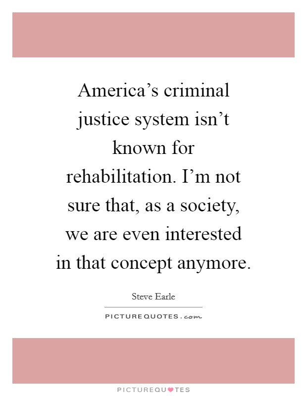 America's criminal justice system isn't known for rehabilitation. I'm not sure that, as a society, we are even interested in that concept anymore Picture Quote #1