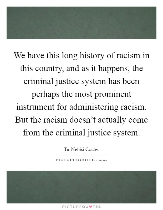 We have this long history of racism in this country, and as it happens, the criminal justice system has been perhaps the most prominent instrument for administering racism. But the racism doesn't actually come from the criminal justice system Picture Quote #1
