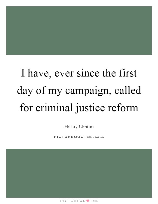 I have, ever since the first day of my campaign, called for criminal justice reform Picture Quote #1