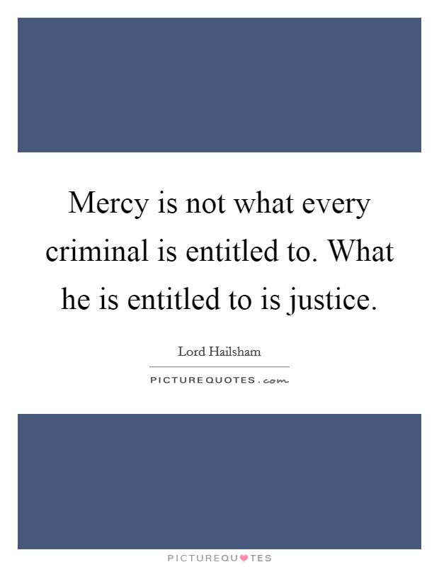 Mercy is not what every criminal is entitled to. What he is entitled to is justice. Picture Quote #1