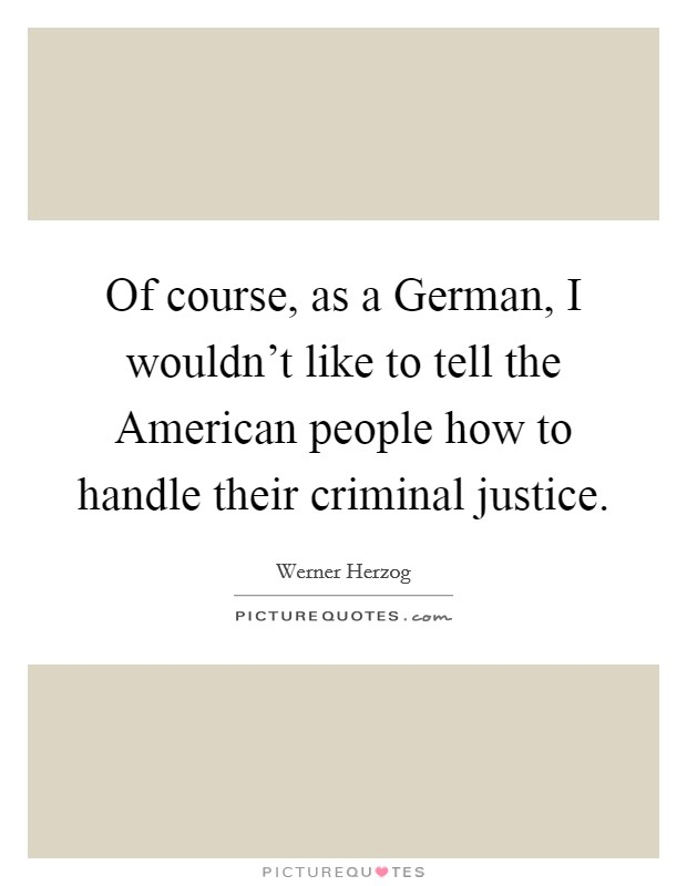 Of course, as a German, I wouldn't like to tell the American people how to handle their criminal justice Picture Quote #1