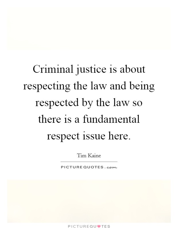 Criminal justice is about respecting the law and being respected by the law so there is a fundamental respect issue here. Picture Quote #1