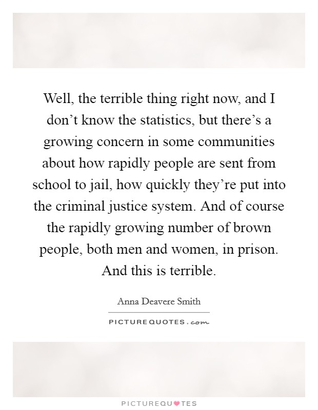 Well, the terrible thing right now, and I don't know the statistics, but there's a growing concern in some communities about how rapidly people are sent from school to jail, how quickly they're put into the criminal justice system. And of course the rapidly growing number of brown people, both men and women, in prison. And this is terrible Picture Quote #1
