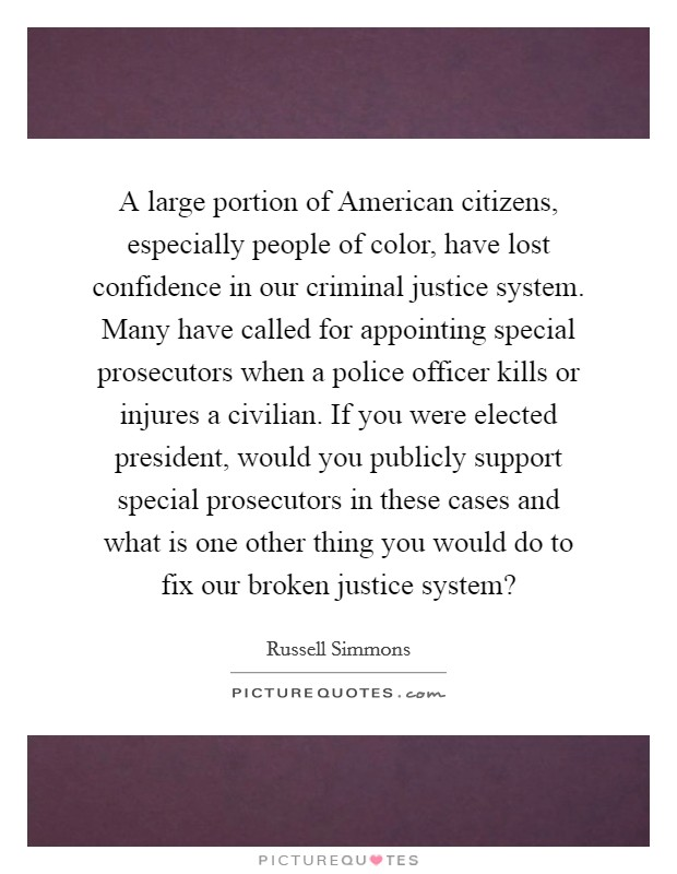 A large portion of American citizens, especially people of color, have lost confidence in our criminal justice system. Many have called for appointing special prosecutors when a police officer kills or injures a civilian. If you were elected president, would you publicly support special prosecutors in these cases and what is one other thing you would do to fix our broken justice system? Picture Quote #1
