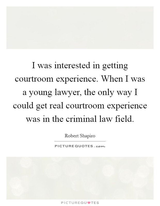 I was interested in getting courtroom experience. When I was a young lawyer, the only way I could get real courtroom experience was in the criminal law field Picture Quote #1