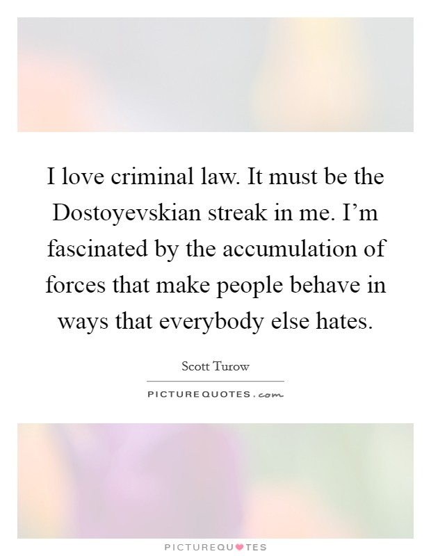 I love criminal law. It must be the Dostoyevskian streak in me. I'm fascinated by the accumulation of forces that make people behave in ways that everybody else hates Picture Quote #1