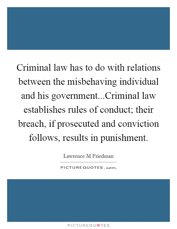 Criminal law has to do with relations between the misbehaving individual and his government...Criminal law establishes rules of conduct; their breach, if prosecuted and conviction follows, results in punishment Picture Quote #1