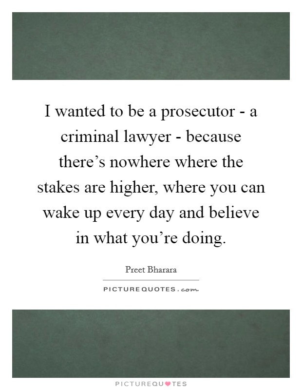 I wanted to be a prosecutor - a criminal lawyer - because there's nowhere where the stakes are higher, where you can wake up every day and believe in what you're doing Picture Quote #1