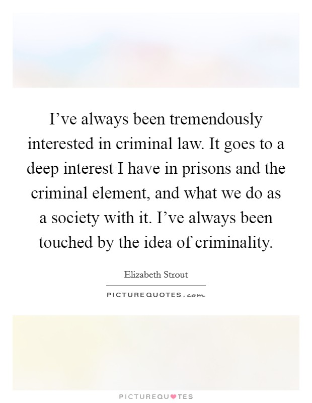 I've always been tremendously interested in criminal law. It goes to a deep interest I have in prisons and the criminal element, and what we do as a society with it. I've always been touched by the idea of criminality Picture Quote #1