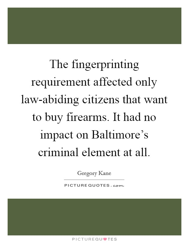 The fingerprinting requirement affected only law-abiding citizens that want to buy firearms. It had no impact on Baltimore's criminal element at all Picture Quote #1