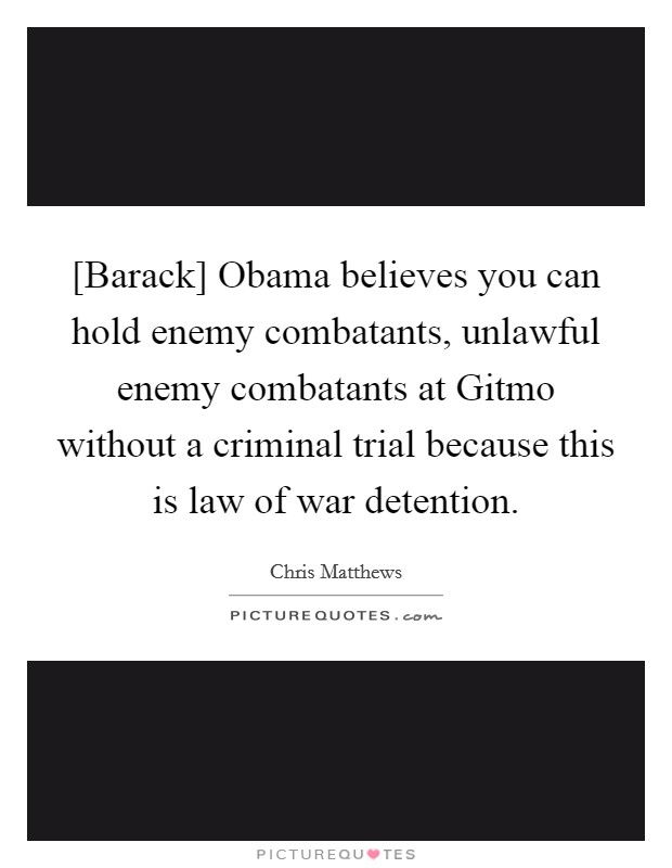 [Barack] Obama believes you can hold enemy combatants, unlawful enemy combatants at Gitmo without a criminal trial because this is law of war detention Picture Quote #1