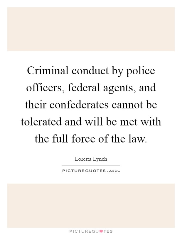 Criminal conduct by police officers, federal agents, and their confederates cannot be tolerated and will be met with the full force of the law Picture Quote #1