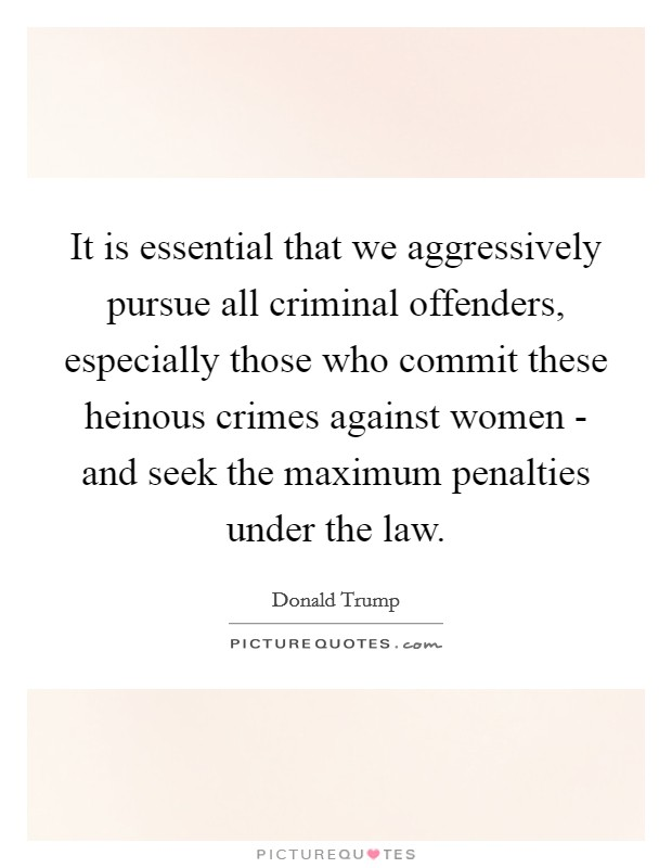 It is essential that we aggressively pursue all criminal offenders, especially those who commit these heinous crimes against women - and seek the maximum penalties under the law Picture Quote #1