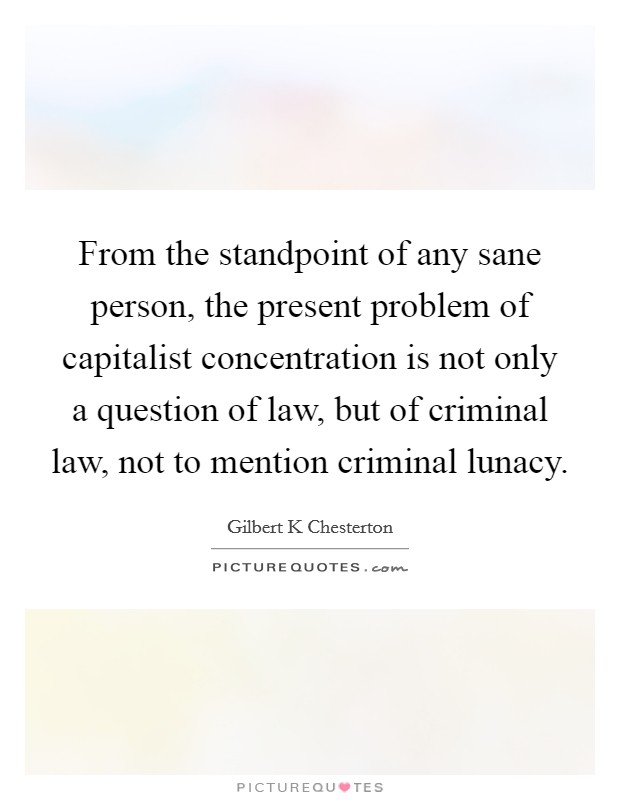 From the standpoint of any sane person, the present problem of capitalist concentration is not only a question of law, but of criminal law, not to mention criminal lunacy Picture Quote #1