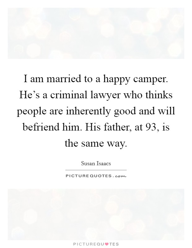 I am married to a happy camper. He's a criminal lawyer who thinks people are inherently good and will befriend him. His father, at 93, is the same way Picture Quote #1