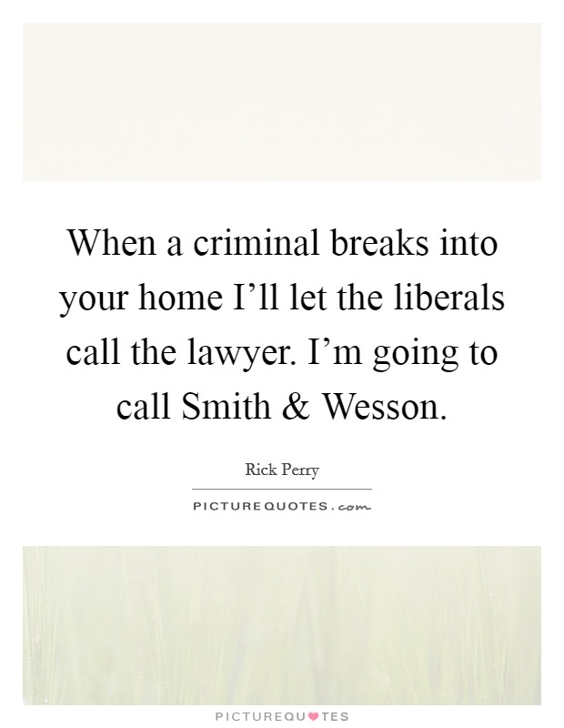 When a criminal breaks into your home I'll let the liberals call the lawyer. I'm going to call Smith and Wesson Picture Quote #1