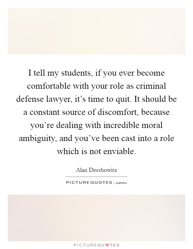 I tell my students, if you ever become comfortable with your role as criminal defense lawyer, it's time to quit. It should be a constant source of discomfort, because you're dealing with incredible moral ambiguity, and you've been cast into a role which is not enviable Picture Quote #1