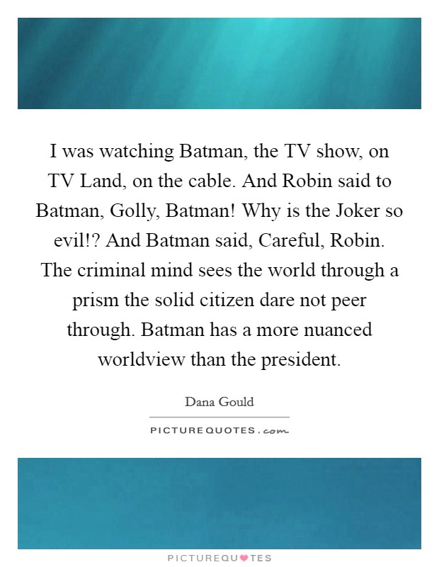 I was watching Batman, the TV show, on TV Land, on the cable. And Robin said to Batman, Golly, Batman! Why is the Joker so evil!? And Batman said, Careful, Robin. The criminal mind sees the world through a prism the solid citizen dare not peer through. Batman has a more nuanced worldview than the president Picture Quote #1