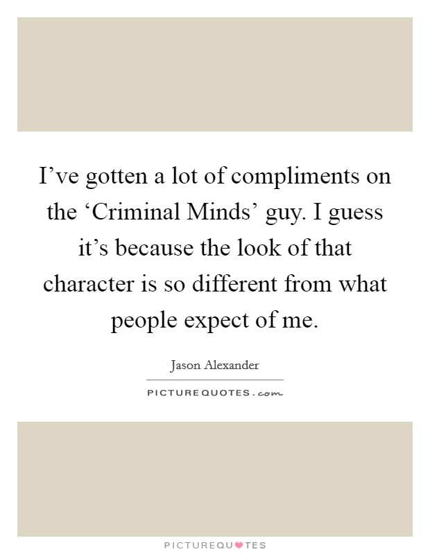 I've gotten a lot of compliments on the 'Criminal Minds' guy. I guess it's because the look of that character is so different from what people expect of me Picture Quote #1