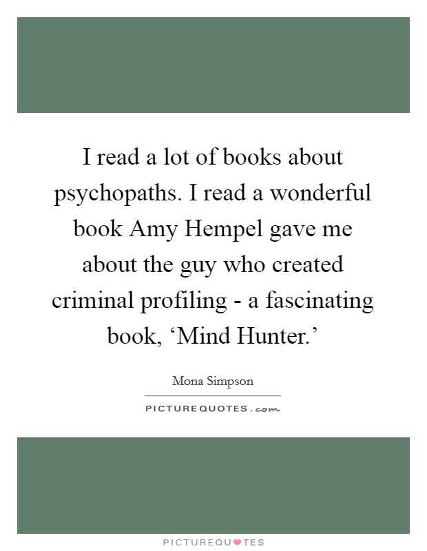 I read a lot of books about psychopaths. I read a wonderful book Amy Hempel gave me about the guy who created criminal profiling - a fascinating book, 'Mind Hunter.' Picture Quote #1