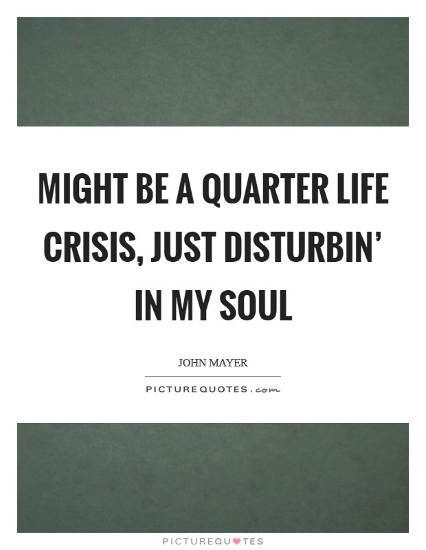 Might be a quarter life crisis, just disturbin' in my soul Picture Quote #1