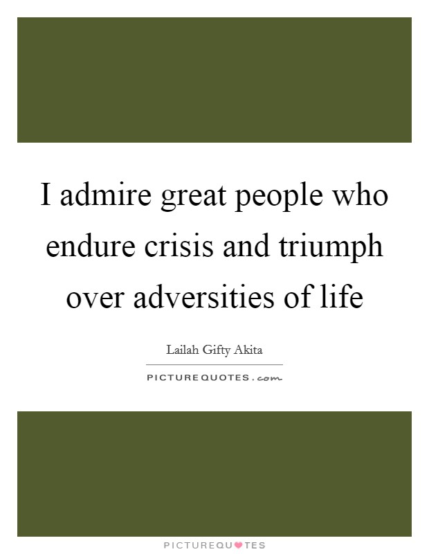 I admire great people who endure crisis and triumph over adversities of life Picture Quote #1