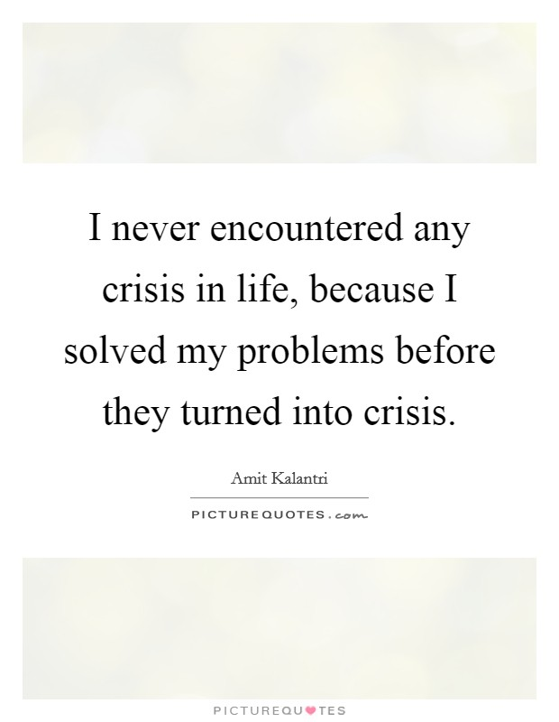 I never encountered any crisis in life, because I solved my problems before they turned into crisis Picture Quote #1