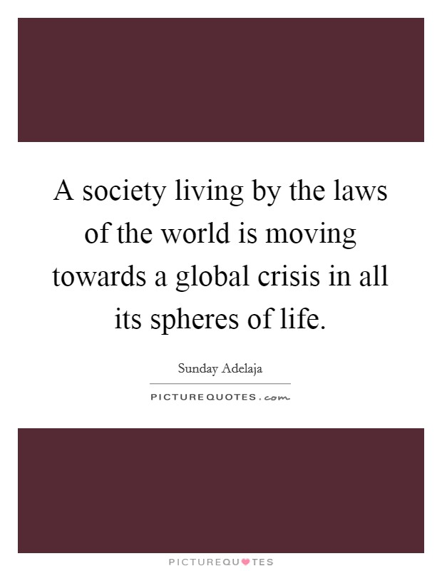 A society living by the laws of the world is moving towards a global crisis in all its spheres of life Picture Quote #1
